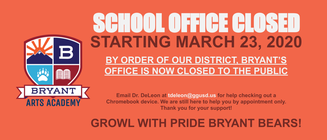 School Office CLOSED starting March 23, 2020. By order of our district, Bryant's office is now closed to the public. Email Dr. DeLeon at tdeleon@gusd.us for help checking out a Chromebook device. We are still here to help you by appointment only. Thank you for your support! GROWL with PRIDE Bryant Bears!